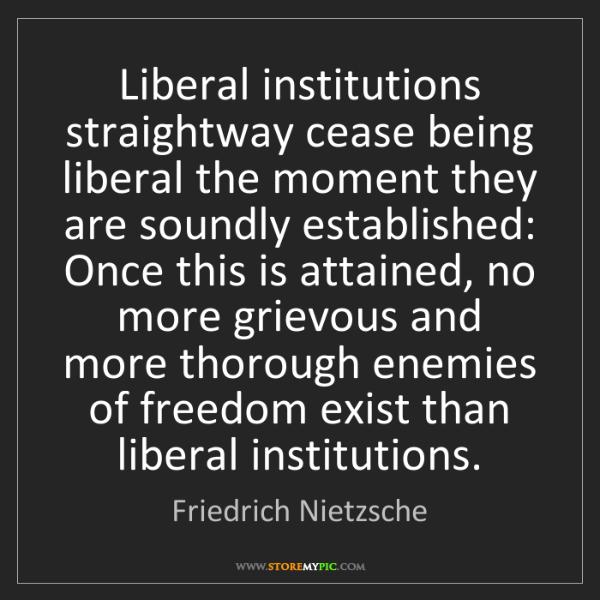 Friedrich Nietzsche: Liberal institutions straightway cease being liberal...