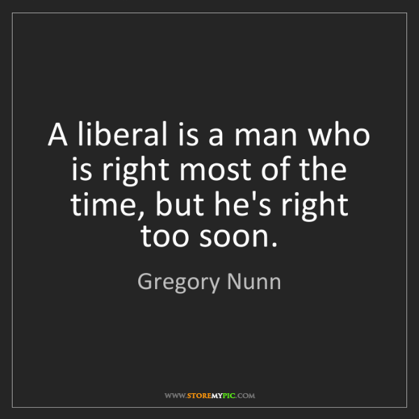 Gregory Nunn: A liberal is a man who is right most of the time, but...