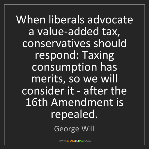 George Will: When liberals advocate a value-added tax, conservatives...