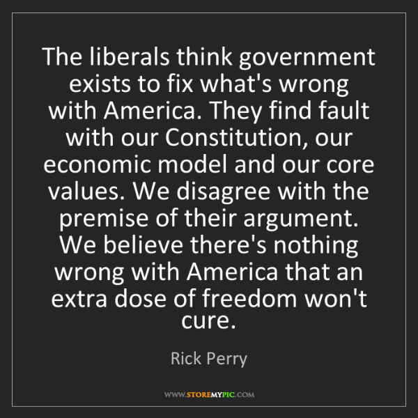 Rick Perry: The liberals think government exists to fix what's wrong...
