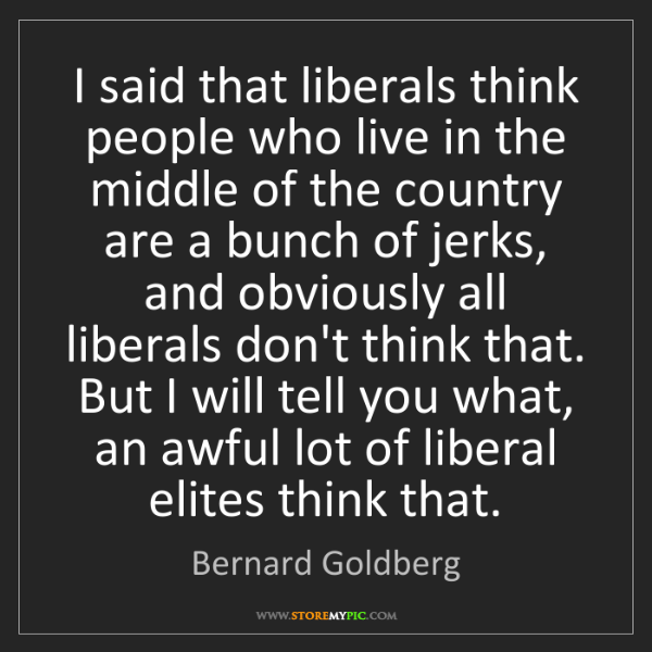 Bernard Goldberg: I said that liberals think people who live in the middle...