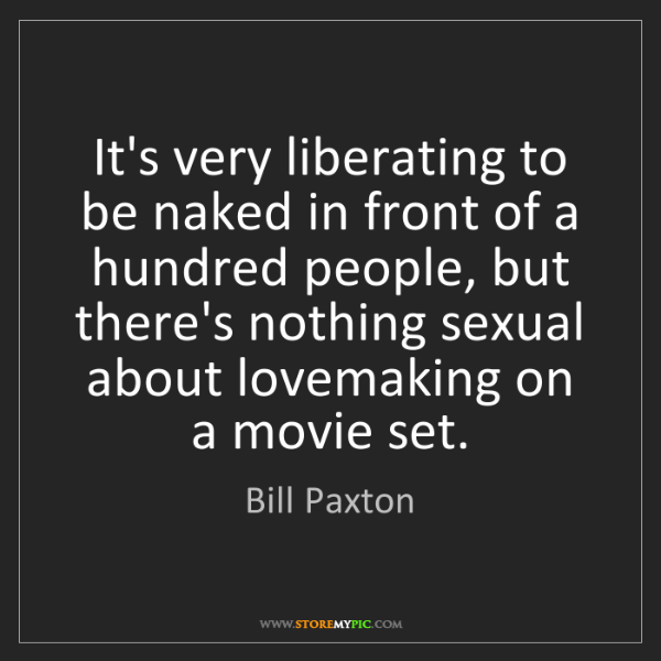 Bill Paxton: It's very liberating to be naked in front of a hundred...