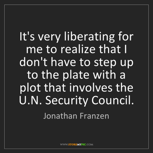 Jonathan Franzen: It's very liberating for me to realize that I don't have...