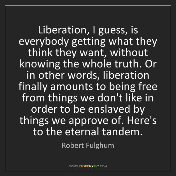 Robert Fulghum: Liberation, I guess, is everybody getting what they think...