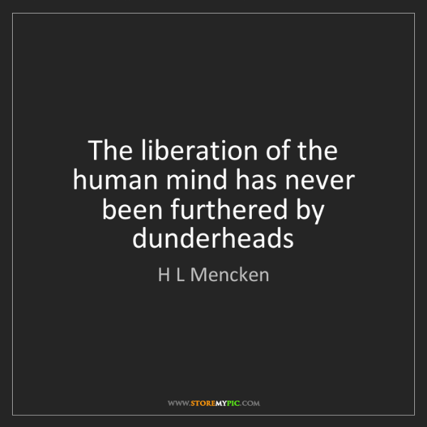 H L Mencken: The liberation of the human mind has never been furthered...