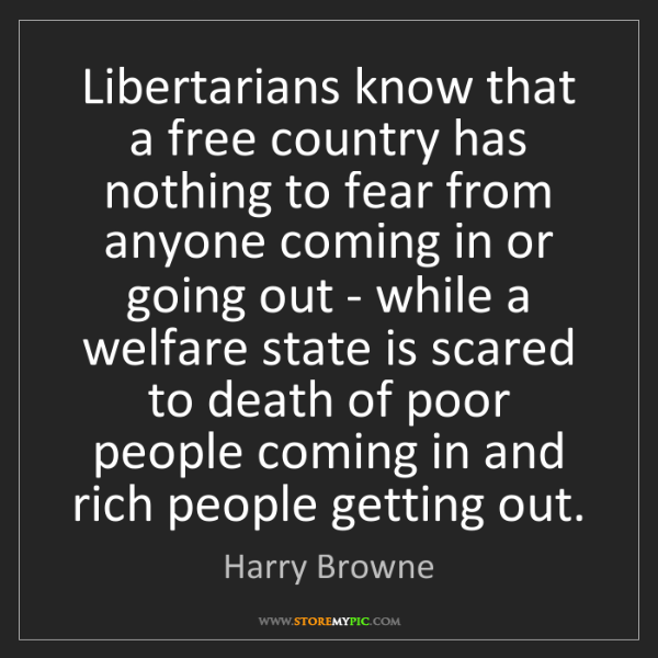 Harry Browne: Libertarians know that a free country has nothing to...