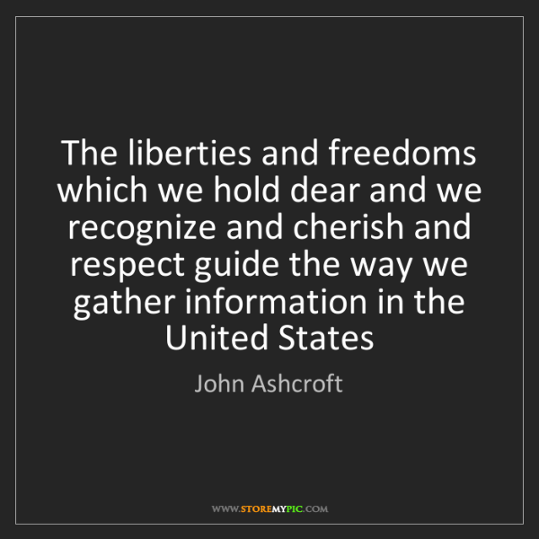 John Ashcroft: The liberties and freedoms which we hold dear and we...