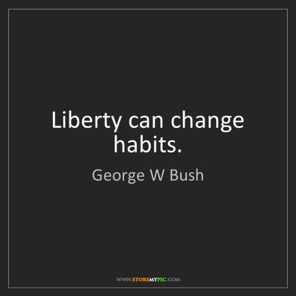 George W Bush: Liberty can change habits.