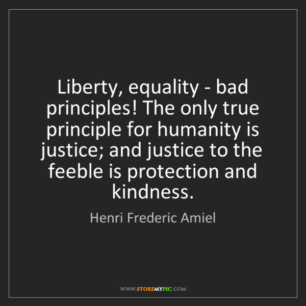 Henri Frederic Amiel: Liberty, equality - bad principles! The only true principle...