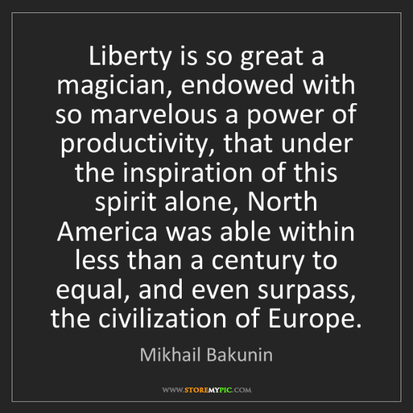 Mikhail Bakunin: Liberty is so great a magician, endowed with so marvelous...