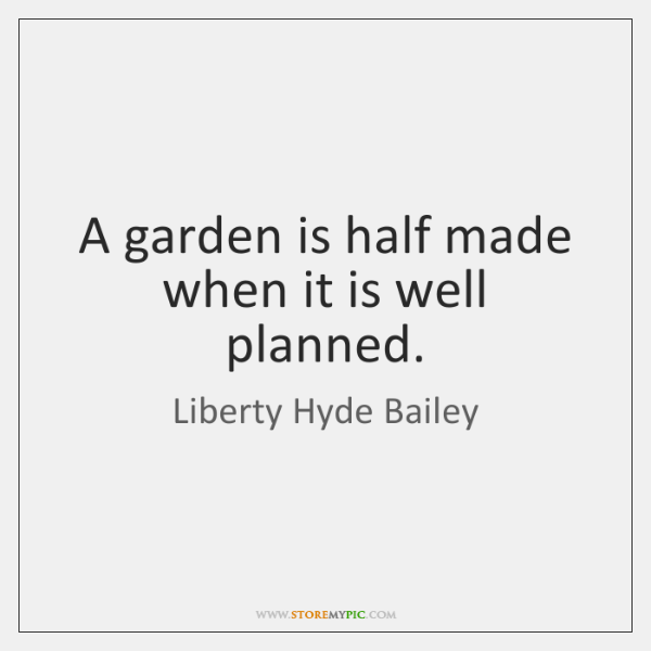 A garden is half made when it is well planned.