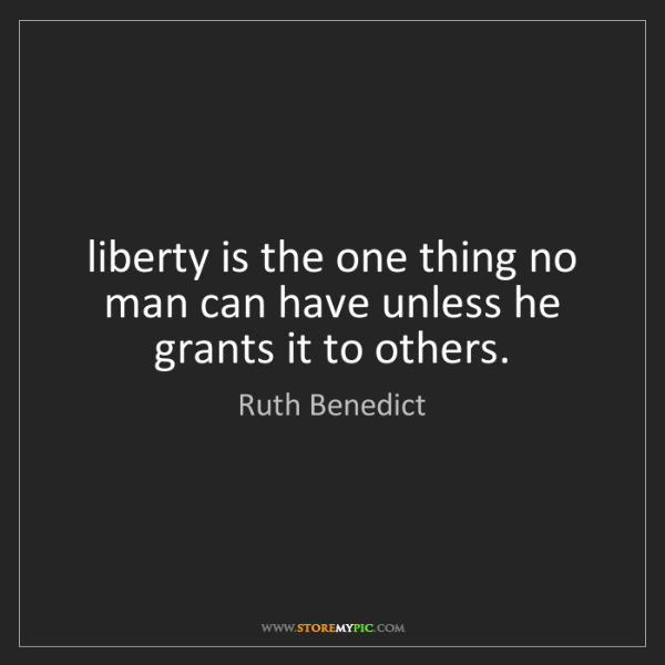 Ruth Benedict: liberty is the one thing no man can have unless he grants...