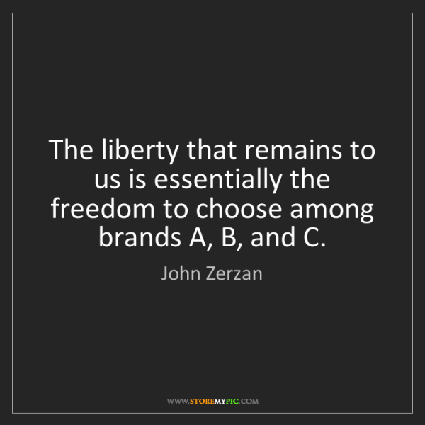John Zerzan: The liberty that remains to us is essentially the freedom...