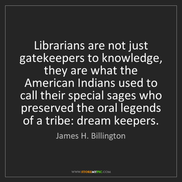 James H. Billington: Librarians are not just gatekeepers to knowledge, they...