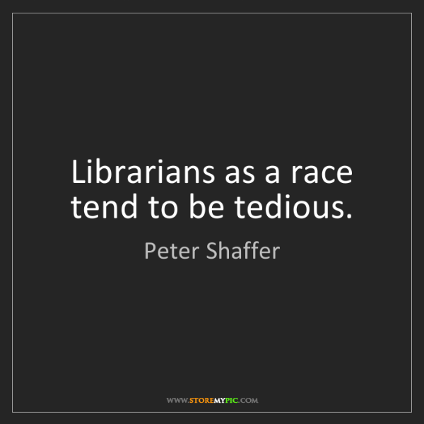 Peter Shaffer: Librarians as a race tend to be tedious.