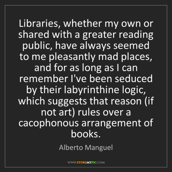 Alberto Manguel: Libraries, whether my own or shared with a greater reading...