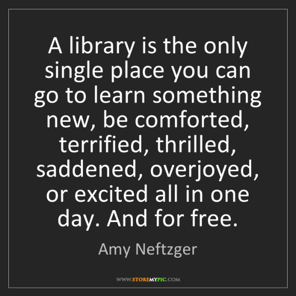 Amy Neftzger: A library is the only single place you can go to learn...