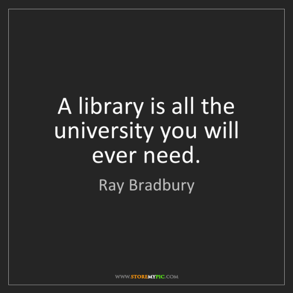 Ray Bradbury: A library is all the university you will ever need.