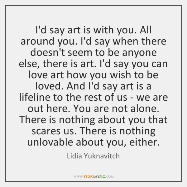 I'd say art is with you. All around you. I'd say when ...