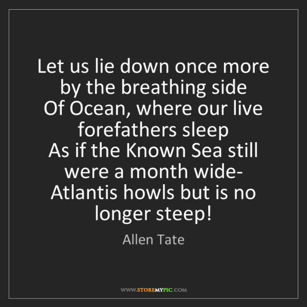 Allen Tate: Let us lie down once more by the breathing side  Of Ocean,...