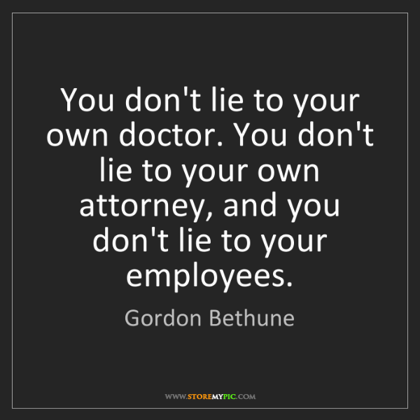 Gordon Bethune: You don't lie to your own doctor. You don't lie to your...