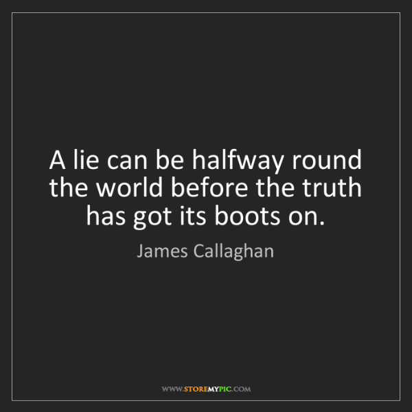 James Callaghan: A lie can be halfway round the world before the truth...