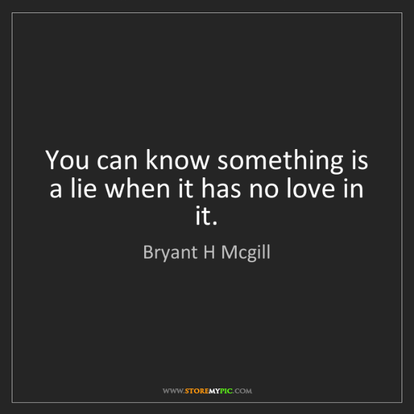Bryant H Mcgill: You can know something is a lie when it has no love in...