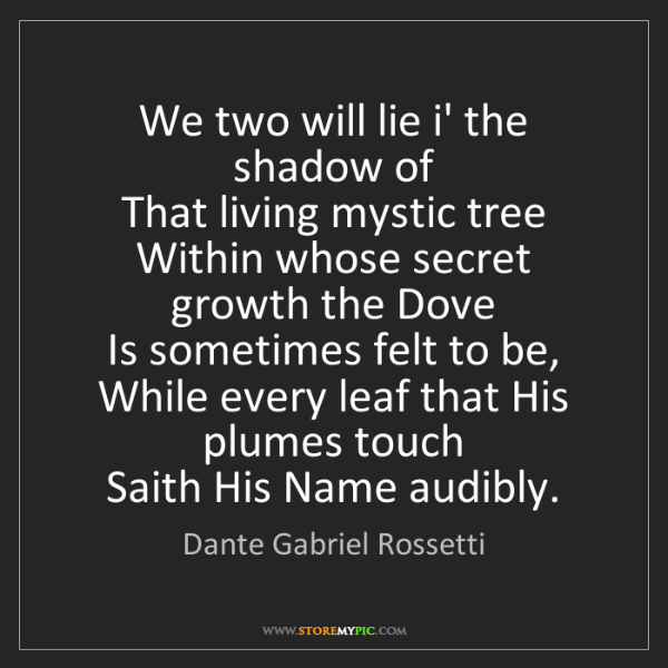 Dante Gabriel Rossetti: We two will lie i' the shadow of   That living mystic...
