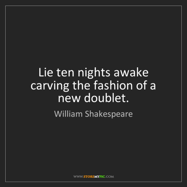 William Shakespeare: Lie ten nights awake carving the fashion of a new doublet.
