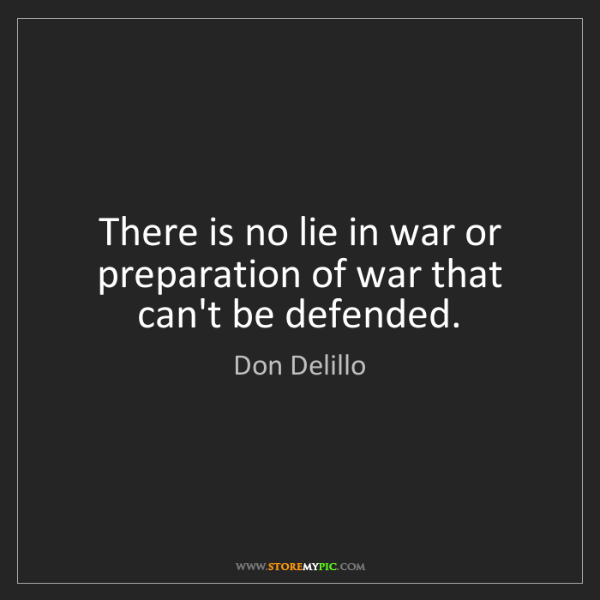 Don Delillo: There is no lie in war or preparation of war that can't...