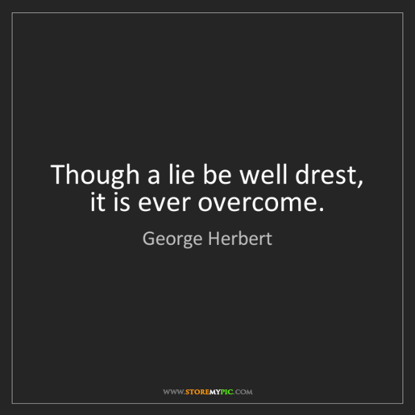 George Herbert: Though a lie be well drest, it is ever overcome.