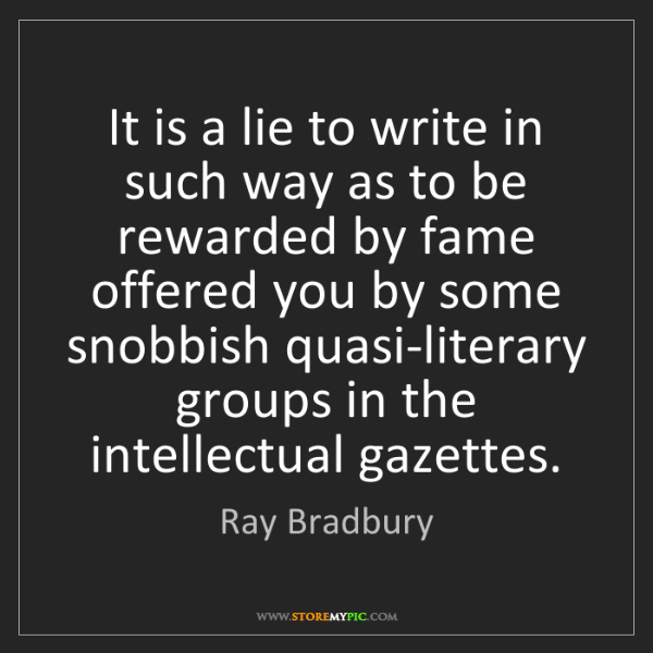 Ray Bradbury: It is a lie to write in such way as to be rewarded by...