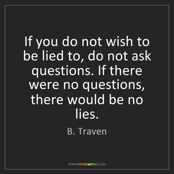 B. Traven: If you do not wish to be lied to, do not ask questions....