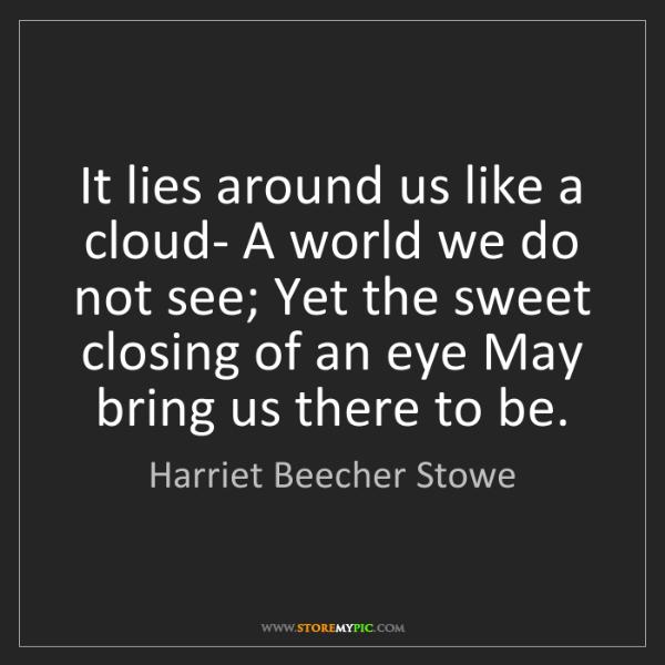 Harriet Beecher Stowe: It lies around us like a cloud- A world we do not see;...