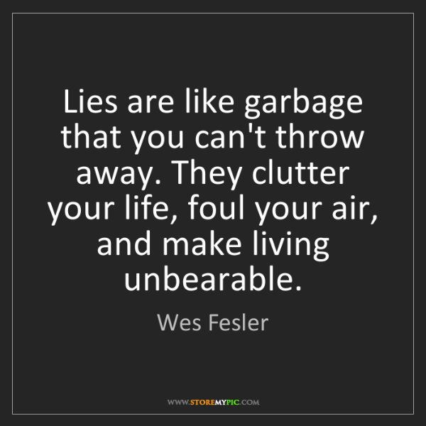 Wes Fesler: Lies are like garbage that you can't throw away. They...