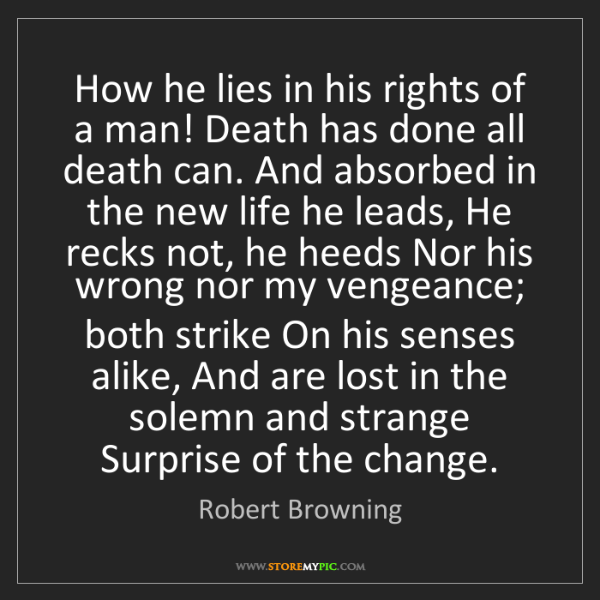 Robert Browning: How he lies in his rights of a man! Death has done all...