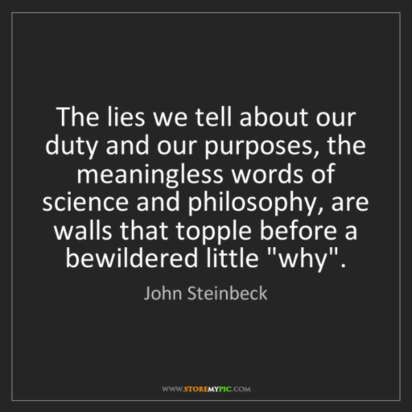 John Steinbeck: The lies we tell about our duty and our purposes, the...