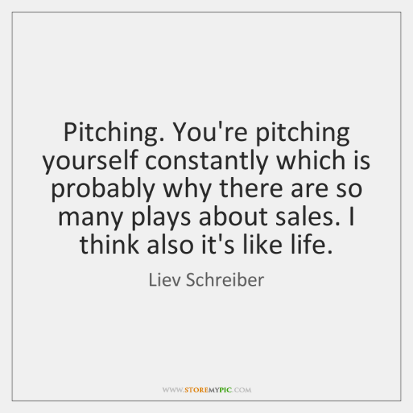 Pitching. You're pitching yourself constantly which is probably why there are so ...