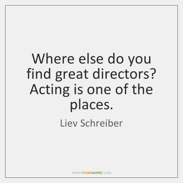 Where else do you find great directors? Acting is one of the ...