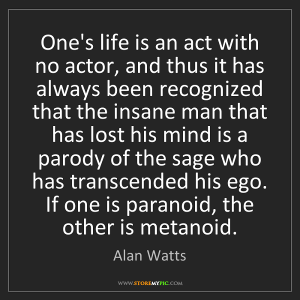 Alan Watts: One's life is an act with no actor, and thus it has always...