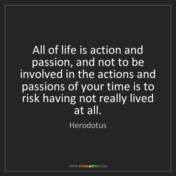 Herodotus: All of life is action and passion, and not to be involved...