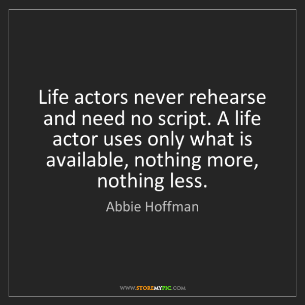 Abbie Hoffman: Life actors never rehearse and need no script. A life...