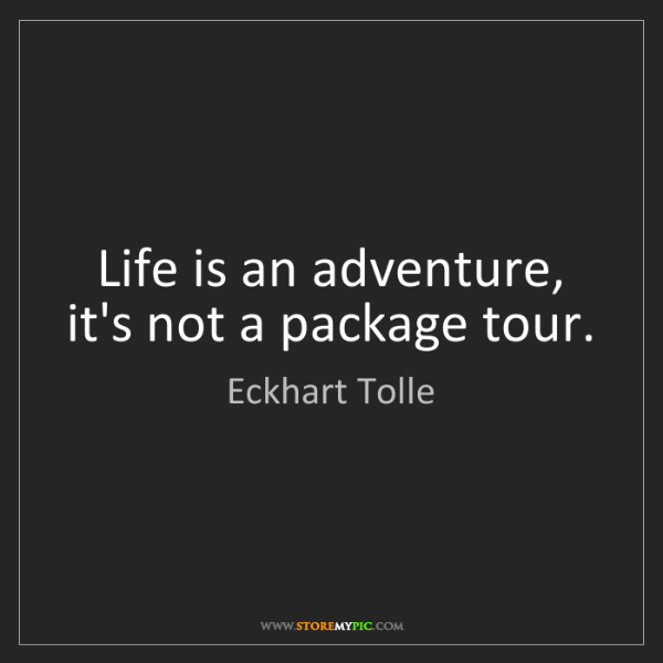 Eckhart Tolle: Life is an adventure, it's not a package tour.