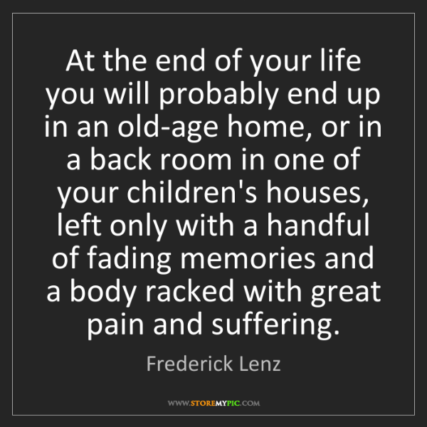 Frederick Lenz: At the end of your life you will probably end up in an...