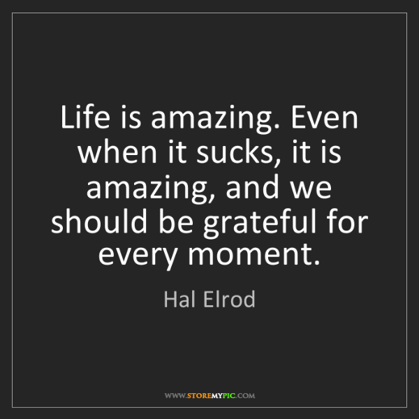 Hal Elrod: Life is amazing. Even when it sucks, it is amazing, and...