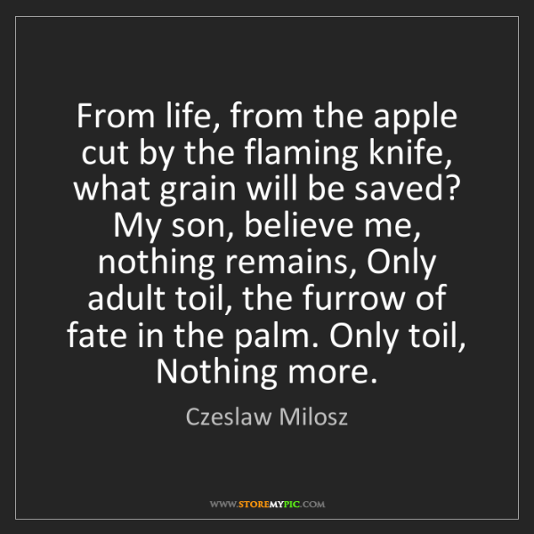 Czeslaw Milosz: From life, from the apple cut by the flaming knife, what...