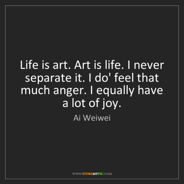 Ai Weiwei: Life is art. Art is life. I never separate it. I do'...