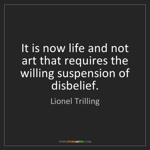 Lionel Trilling: It is now life and not art that requires the willing...