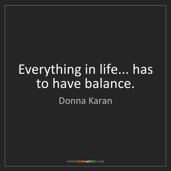 Donna Karan: Everything in life... has to have balance.