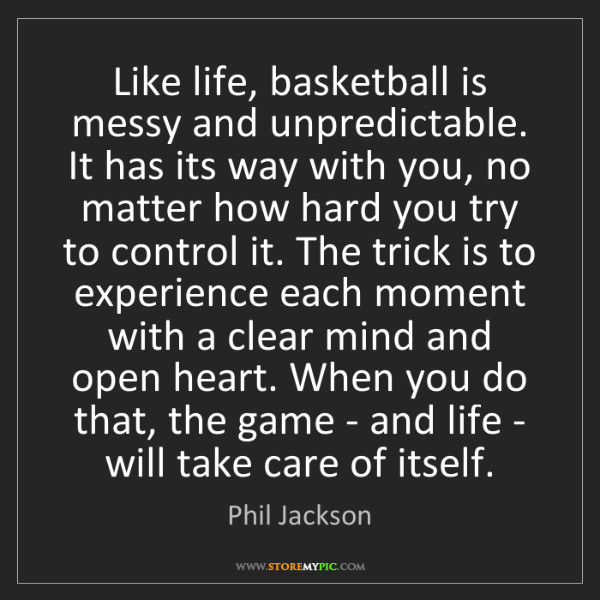 Phil Jackson: Like life, basketball is messy and unpredictable. It...
